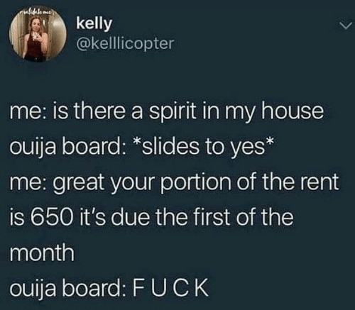 Uck: ulideto mee  kelly  @kellicopter  me: is there a spirit in my house  ouija board: *slides to yes*  me: great your portion of the rent  is 650 it's due the first of the  month  ouija board: F UCK