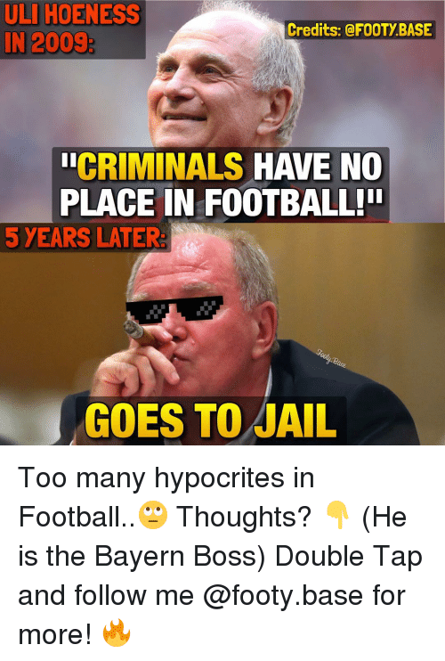 Memes, Hypocrite, and 🤖: ULIHOENESS  Credits: @FOOTY BASE  IN 2009  CRIMINALS  HAVE NO  PLACE IN FOOTBALL!  5 YEARS LATER:  GOES TO JAIL Too many hypocrites in Football..🙄 Thoughts? 👇 (He is the Bayern Boss) Double Tap and follow me @footy.base for more! 🔥