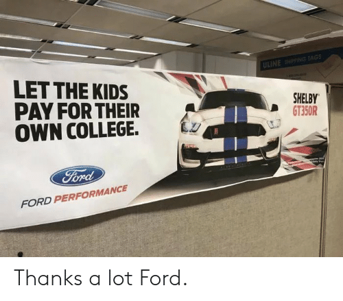 Ford: ULINE SHIPPING TAGS  LET THE KIDS  PAY FOR THEIR  OWN COLLEGE.  SHELBY  GT350R  FORD PERFORMANCE Thanks a lot Ford.