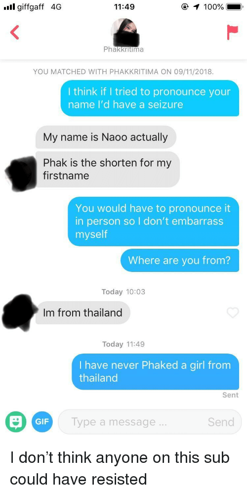 seizure: ull giffgaff 4G  11:49  100%  Phakkritima  YOU MATCHED WITH PHAKKRITIMA ON 09/11/2018.  I think if I tried to pronounce your  name I'd have a seizure  My name is Naoo actually  Phak is the shorten for my  firstname  You would have to pronounce it  in person so I don't embarrass  myself  Where are you from?  Today 10:03  Im from thailand  Today 11:49  Ihave never Phaked a girl from  thailand  Sent  GIF  Type a message...  Send I don't think anyone on this sub could have resisted