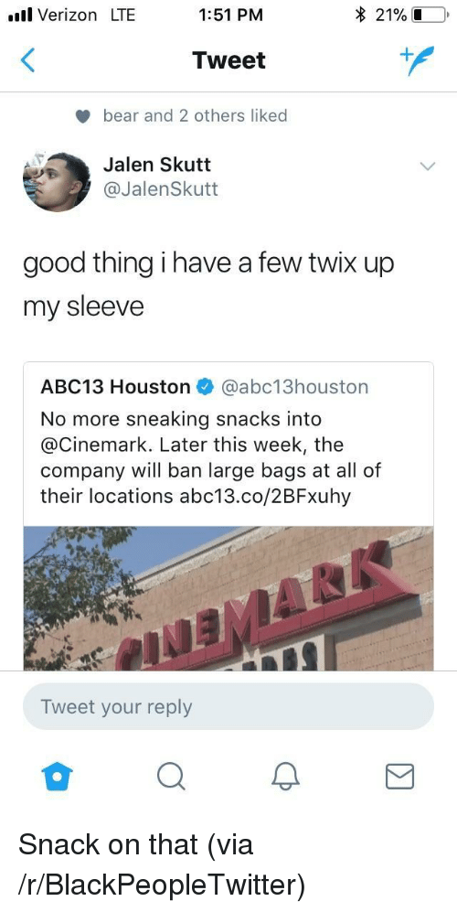 Blackpeopletwitter, Verizon, and Abc13: .ull Verizon LTE  1:51 PM  * 21% .  Tweet  bear and 2 others liked  Jalen Skutt  @JalenSkutt  good thing i have a few twix up  my sleeve  ABC13 Houston @abc13houston  No more sneaking snacks into  @Cinemark. Later this week, the  company will ban large bags at all of  their locations abc13.co/2BFxuhy  Tweet your reply <p>Snack on that (via /r/BlackPeopleTwitter)</p>