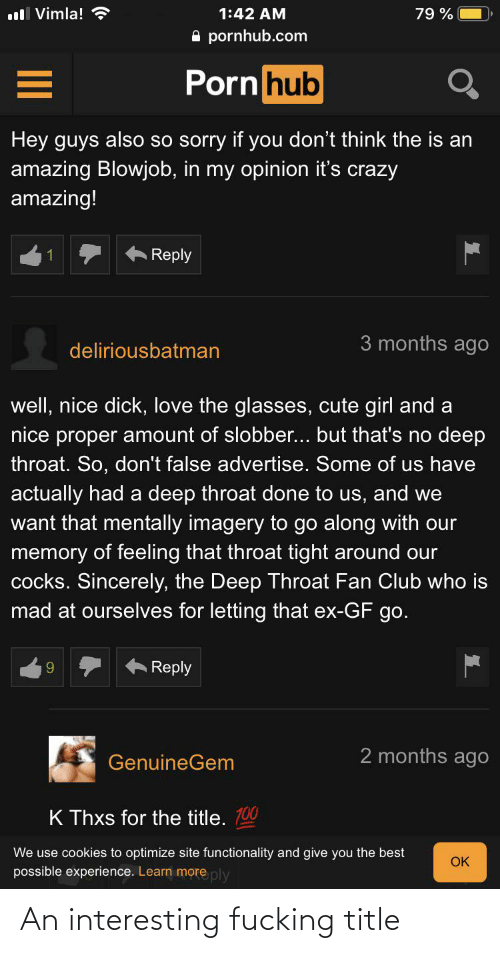 functionality: ull Vimla!  1:42 AM  79 %  A pornhub.com  Porn hub  Hey guys also so sorry if you don't think the is an  amazing Blowjob, in my opinion it's crazy  amazing!  Reply  3 months ago  deliriousbatman  well, nice dick, love the glasses, cute girl and a  nice proper amount of slobber... but that's no deep  throat. So, don't false advertise. Some of us have  actually had a deep throat done to us, and we  want that mentally imagery to go along with our  memory of feeling that throat tight around our  ely, the De  mad at ourselves for letting that ex-GF go.  cocks.  Throat Fan Club who is  Reply  9.  2 months ago  GenuineGem  K Thxs for the title. 100  We use cookies to optimize site functionality and give you the best  OK  possible experience. Learn more ply An interesting fucking title