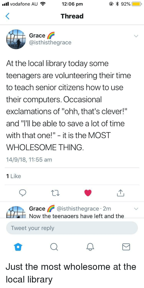 """Computers, How To, and Library: ull vodafone AU  12:06 pm  Thread  Grace  @isthisthegrace  At the local library today some  teenagers are volunteering their time  to teach senior citizens how to use  their computers. Occasional  exclamations of """"ohh, that's clever!  and Tll be able to save a lot of time  with that one!"""" - it is the MOST  WHOLESOME THING  14/9/18, 11:55 am  1 Like  Grace @isthisthegrace 2m  Now the teenaaers have left and the  Tweet your reply Just the most wholesome at the local library"""