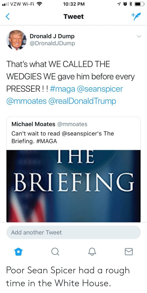 Seanspicer: ull VZW Wi-Fi  10:32 PM  Tweet  Dronald J Dump  @DronaldJDump  That's what WE CALLED THE  WEDGIES WE gave him before every  PRESSER ! ! #maga @seanspicer  @mmoates @realDonald Trump  Michael Moates @mmoates  Can't wait to read @seanspicer's The  Briefing. #MAGA  BRIEFING  Add another Tweet Poor Sean Spicer had a rough time in the White House.