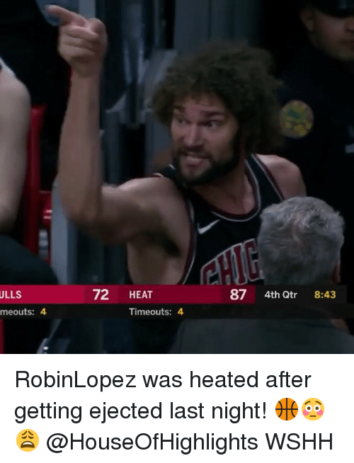 Memes, Wshh, and Heat: ULLS  72 HEAT  87 4th Qtr 8:43  meouts: 4  Timeouts: 4 RobinLopez was heated after getting ejected last night! 🏀😳😩 @HouseOfHighlights WSHH