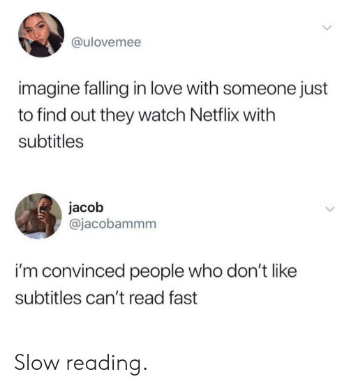 jacob: @ulovemee  imagine falling in love with someone just  to find out they watch Netflix with  subtitles  jacob  @jacobammm  i'm convinced people who don'tlike  subtitles can't read fast Slow reading.