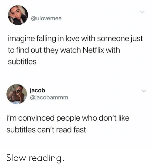 jacob: @ulovemee  imagine falling in love with someone just  to find out they watch Netflix with  subtitles  jacob  @jacobammm  i'm convinced people who don't like  subtitles can't read fast Slow reading.