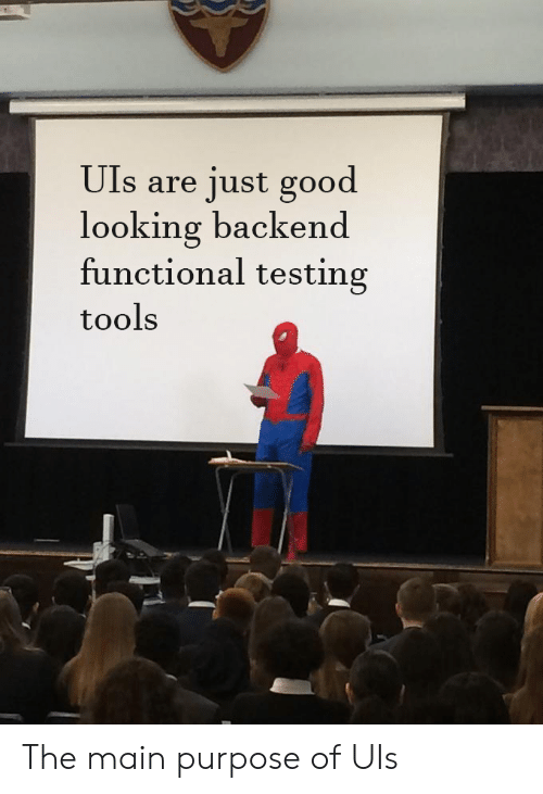 Functional: Uls are just good  looking backend  functional testing  tools The main purpose of UIs