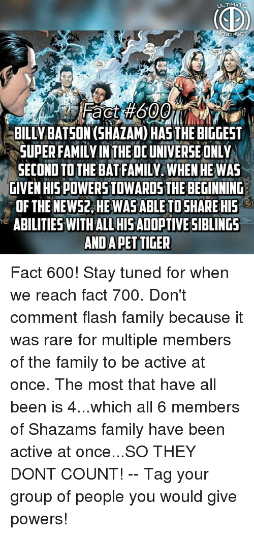 dc universe: ULTIMA TE  CT  ac  BILLY BATSON (SHAZAM) HAS THE BIGGEST  SUPER FAMILY IN THE DC UNIVERSE ONLY  SECOND TO THE BAT FAMILY. WHEN HE WAS  GIVEN HIS POWERS TOWARDS THE BEGINNIND  OF THE NEW52, HEWASABLETOSHARE HIS  ABILITIES WITHALL HISAD0PTIVE SIBLINGS  AND APETTIGER Fact 600! Stay tuned for when we reach fact 700. Don't comment flash family because it was rare for multiple members of the family to be active at once. The most that have all been is 4...which all 6 members of Shazams family have been active at once...SO THEY DONT COUNT! -- Tag your group of people you would give powers!