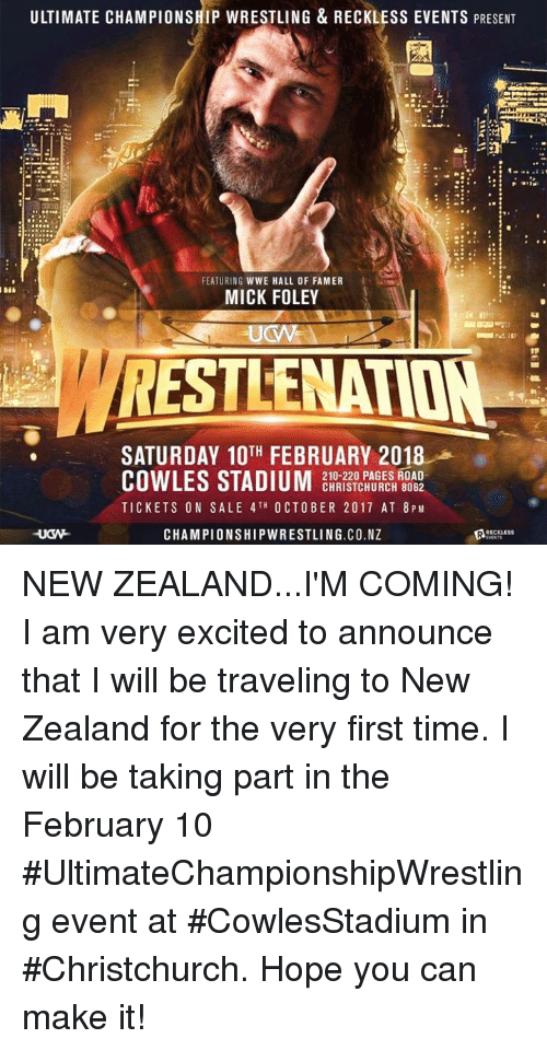 tickets on sale: ULTIMATE CHAMPIONSHIP WRESTLING & RECKLESS EVENTS PRESENT  FEATURING WWE HALL OF FAMER  MICK FOLEY  RESTLENATION  SATURDAY 10H FEBRUARY 2018  210-220 PAGES ROAD  CHRISTCHURCH 8062  TICKETS ON SALE 4TH OCTOBER 2017 AT 8 PM  CHAMPIONSHIPWRESTLING.CO.NZ  RRECKLESS NEW ZEALAND...I'M COMING!   I am very excited to announce that I will be traveling to New Zealand for the very first time. I will be taking part in the February 10 #UltimateChampionshipWrestling event at #CowlesStadium in #Christchurch. Hope you can make it!