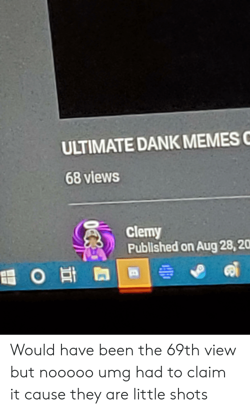 Ultimate Dank: ULTIMATE DANK MEMES  68 views  clemy  Published on Aug 28,20  O Ha Would have been the 69th view but nooooo umg had to claim it cause they are little shots