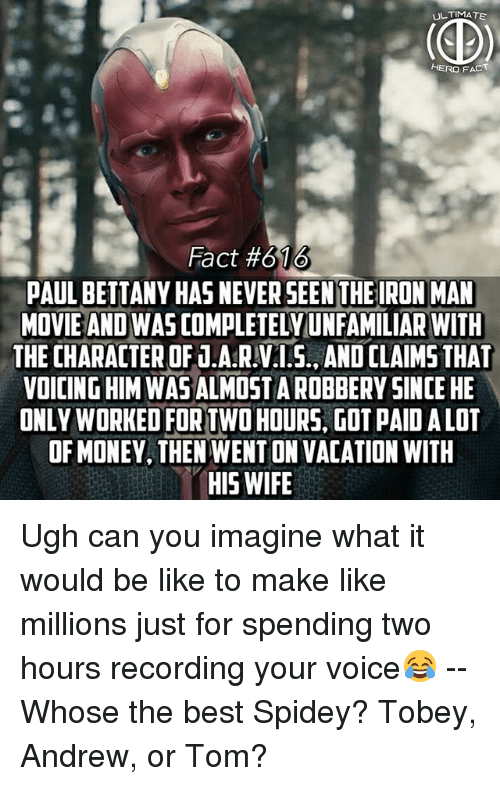 Be Like, Fac, and Iron Man: ULTIMATE  HERO FAC  Fact #616  PAUL BETTANY HAS NEVER SEEN THE IRON MAN  MOVIE AND WAS COMPLETELYUNFAMILIAR WITH  THE CHARACTER OF J.A.R.V.1.5., AND CLAIMS THAT  VOICING HIM WAS ALMOSTA ROBBERY SINCE HE  ONLY WORKED FOR TWO HOURS, GOT PAID ALOT  OF MONEY, THEN WENT ON VACATION WITH  HIS WIFE Ugh can you imagine what it would be like to make like millions just for spending two hours recording your voice😂 -- Whose the best Spidey? Tobey, Andrew, or Tom?