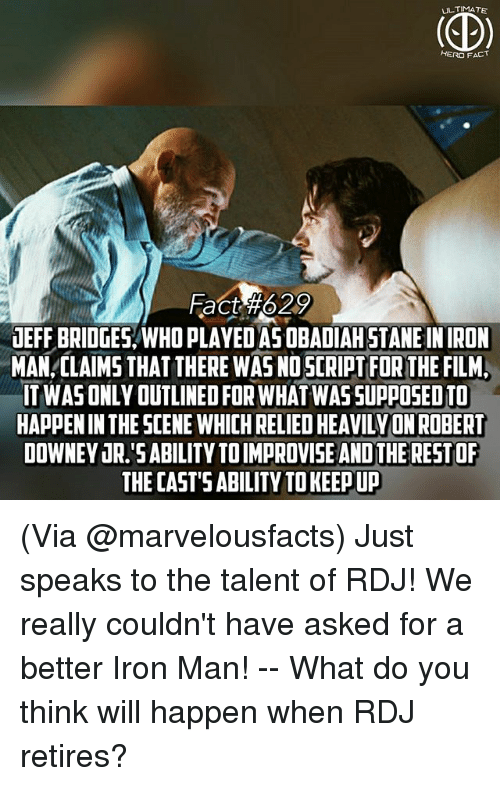 Iron Man, Memes, and Robert Downey Jr.: ULTIMATE  HERO FACT  Fach 629  UEFF BRIDGES/WHO PLAYED ASOBADIAH STANE IN IRON  MAN,CLAIMS THAT THERE WAS NO SCRIPT FOR THE FILM,  IT WASONLY OUTLINED FOR WHAT WAS SUPPOSED TO  HAPPEN IN THE SCENE WHICH RELIED HEAVILYON ROBERT  DOWNEY JR.'SABILITY TOIMPROVISE AND THE RESTOF  THE CAST'S ABILITY TO KEEP UP (Via @marvelousfacts) Just speaks to the talent of RDJ! We really couldn't have asked for a better Iron Man! -- What do you think will happen when RDJ retires?