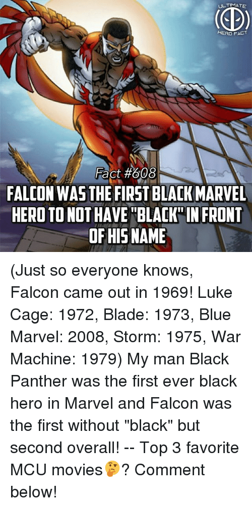 "War Machine: ULTIMATE  HERO FACT  Fact #608  FALCON WAS THE FIRST BLACK MARVEL  HERO TO NOT HAVE BLAK IN FRONT  OF HISNAME (Just so everyone knows, Falcon came out in 1969! Luke Cage: 1972, Blade: 1973, Blue Marvel: 2008, Storm: 1975, War Machine: 1979) My man Black Panther was the first ever black hero in Marvel and Falcon was the first without ""black"" but second overall! -- Top 3 favorite MCU movies🤔? Comment below!"