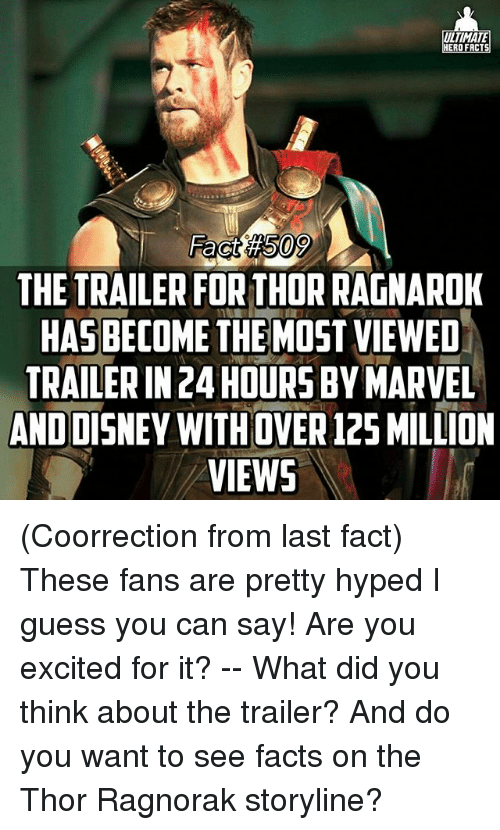 Facts, Memes, and Guess: ULTIMATE  HERO FACT  THE TRAILER FORTHORRAGNAROK  ME THE  MOST VIEWED  TRAILERIN24HOURS BY MARVEL  ANDDISNEY WITHOVER 12SMILLION  VIEWS (Coorrection from last fact) These fans are pretty hyped I guess you can say! Are you excited for it? -- What did you think about the trailer? And do you want to see facts on the Thor Ragnorak storyline?