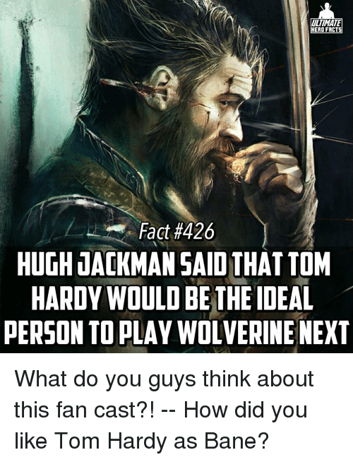 Bane, Memes, and Tom Hardy: ULTIMATE  HERO FACTS  Fact #426  HUGH JACKMAN SAID THAT TOM  HARDY WOULD BE THE IDEAL  PERSON TO PLAY WOLVERINE NEXT What do you guys think about this fan cast?! -- How did you like Tom Hardy as Bane?