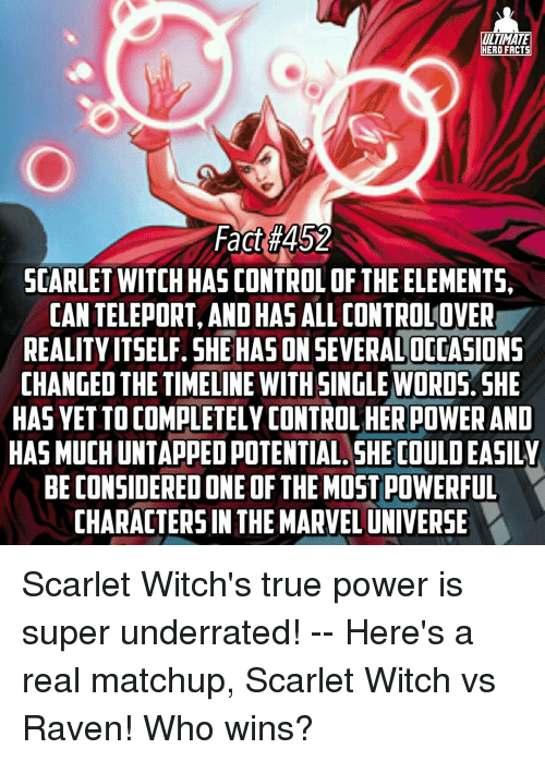 Facts, Memes, and True: ULTIMATE  HERO FACTS  Fact #452  SCARLET WITCHHAS CONTROL OF THE ELEMENTS,  CAN TELEPORT, OHAS  ALLCONTROLOVER  AND REALITY ITSELF. SHE HASON SEVERALOCOASIONS  CHANGED THE TIMELINE WITH SINGLE WORDS. SHE  HAS VETTOCOMPLETELY CONTROLHERPOWER AND  HAS MUCHUNTAPPEDPOTENTIAL SHE COULDEASILY  BE CONSIDERED ONE OF THEMOSTPOWERFUL  CHARACTERS IN THE MARVELUNIVERSE Scarlet Witch's true power is super underrated! -- Here's a real matchup, Scarlet Witch vs Raven! Who wins?
