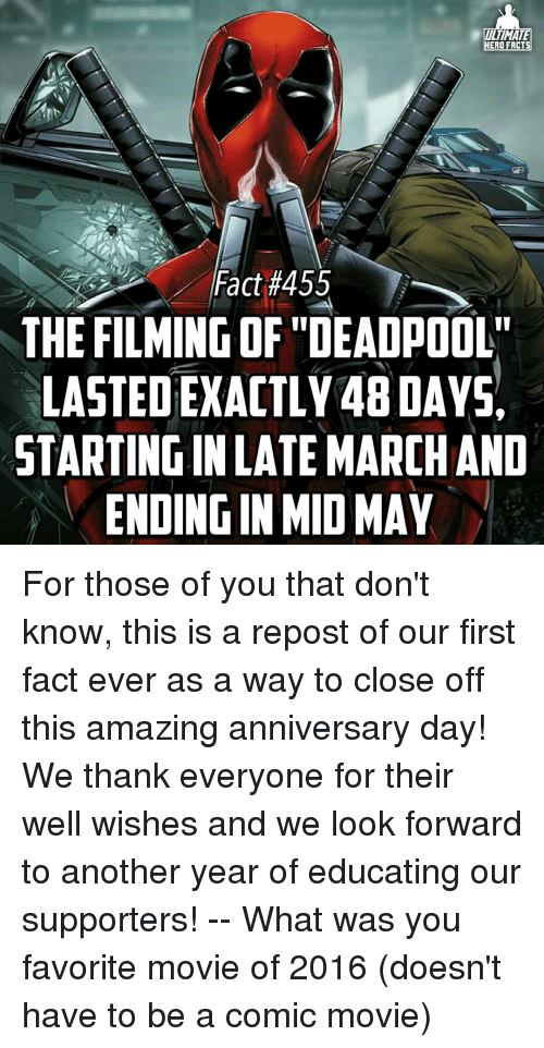 "Memes, Movies, and Deadpool: ULTIMATE  HERO FACTS  Fact #455  THE FILMING OF ""DEADPOOL""  LASTEDEXACTLY48DAYSA  STARTINGINLATE MARCHAND  ENDINGIN MID MAY For those of you that don't know, this is a repost of our first fact ever as a way to close off this amazing anniversary day! We thank everyone for their well wishes and we look forward to another year of educating our supporters! -- What was you favorite movie of 2016 (doesn't have to be a comic movie)"