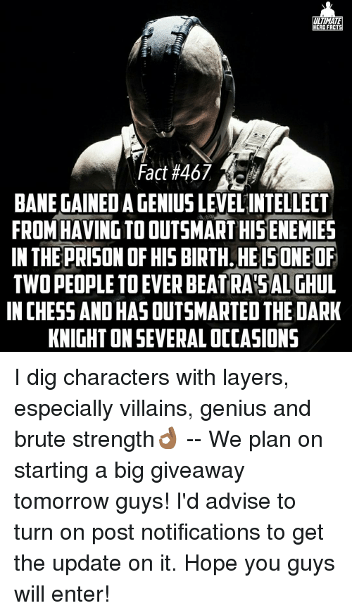 Bane, Memes, and The Dark Knight: ULTIMATE  HERO FACTS  Fact #467  BANE GAINEDIAGENIUS LEVEL INTELLECT  FROM HAVINGTOOUTSMARTHISENEMIES  IN THE PRISON OF HIS BIRTH HEISONEOF  TWO PEOPLE TO EVER BEATRA SALTHUL  IN CHESSANDHASOUTSMARTED THE DARK  KNIGHT ONSEVERALOCCASIONS I dig characters with layers, especially villains, genius and brute strength👌🏾 -- We plan on starting a big giveaway tomorrow guys! I'd advise to turn on post notifications to get the update on it. Hope you guys will enter!