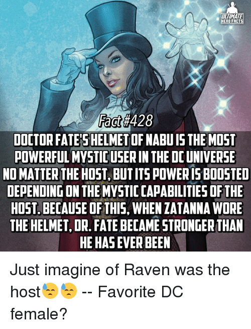 ravenous: ULTIMATE  HERO FACTS  Fact  DOCTOR FATES HELMET OF NABUIS THE MOST  POWERFUL MYSTICUSER IN THE DO UNIVERSE  NO MATTER  THE HOST, BUTITSPOWERISBOOSTED  DEPENDING ON THE MYSTICCAPABILITIES OF THE  HOST. BECAUSE OF THIS, WHEN ZATANNA WORE  THE HELMET, DR. FATEBECAME STRONGER THAN  HEHASEVERBEEN Just imagine of Raven was the host😓😓 -- Favorite DC female?