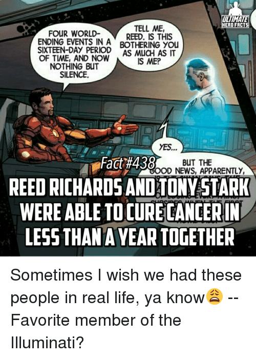 meps: ULTIMATE  HERO FACTS  TELL ME,  FOUR WORLD-  REED. IS THIS  ENDING EVENTS IN A BOTHERING You  SIXTEEN-DAY PERIOD MucH AS IT  OF TIME, AND NOW  IS MEP  NOTHING BUT  SILENCE.  YES.  Fact #438  BUT THE  OOD NEWS, APPARENTLY,  REED RICHARDS ANDATONYSTARK  WERE ABLE TOCURECANCERIN  LESS THAN AYEAR TOGETHER Sometimes I wish we had these people in real life, ya know😩 -- Favorite member of the Illuminati?