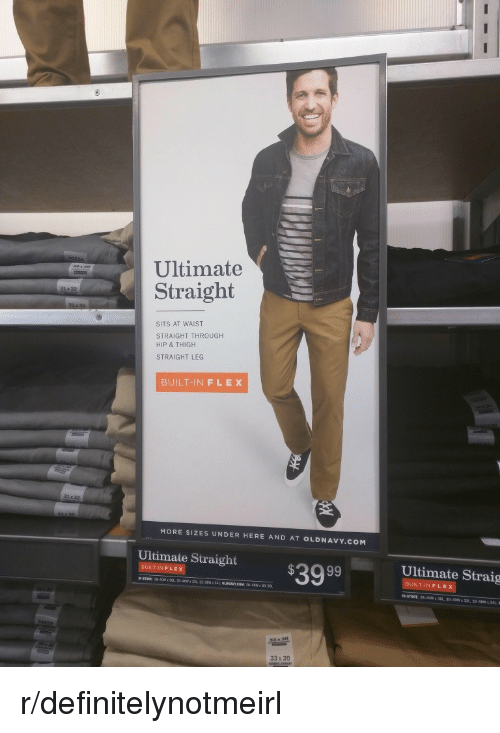 thigh: Ultimate  Straight  SITS AT WAIST  STRAIGHT THROUGH  HIP & THIGH  STRAIGHT LEG  BUILT-INFLEX  MORE SIZES UNDER HERE AND AT OLDNAVY.COM  Ulimale Straight $3999  Ultimate Straig  ILT-IN FLEX  ILT-IN F LEX  IN-STORE 28 40  30, 3040W x 32  32-38  33 x30 r/definitelynotmeirl