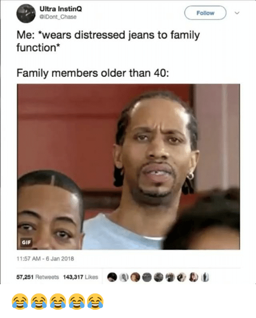 Family, Gif, and Chase: Ultra InstinQ  @iDont Chase  Follow  Me: 'wears distressed jeans to family  function*  Family members older than 40:  GIF  1:57 AM-6 Jan 2018  57,251 Retweets 143,317 Likes·AO●  e eb 😂😂😂😂😂