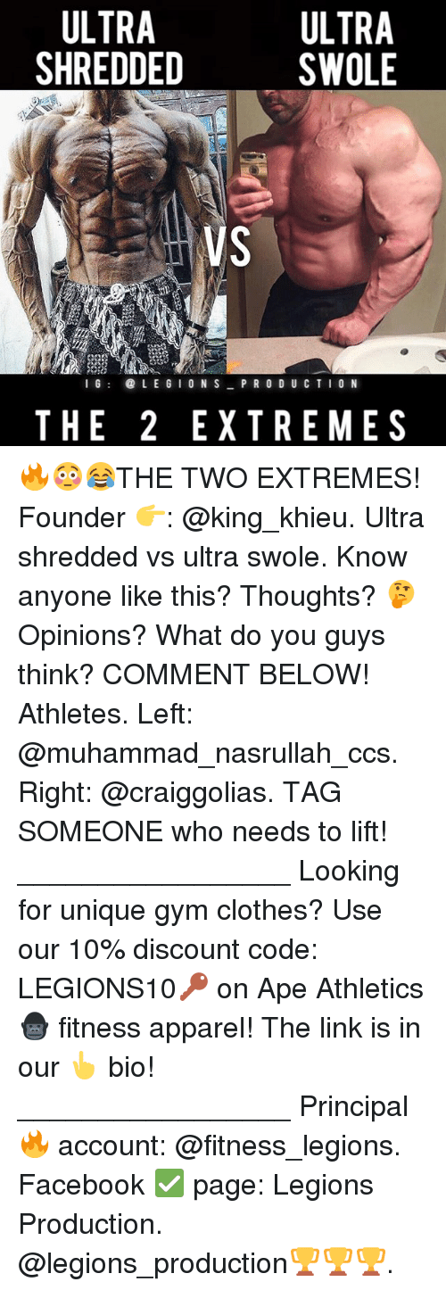 Clothes, Facebook, and Gym: ULTRA  ULTRA  SWOLE  SHREDDED  I G  LE GION S  PRODUCTION  THE 2 EXTREMES 🔥😳😂THE TWO EXTREMES! Founder 👉: @king_khieu. Ultra shredded vs ultra swole. Know anyone like this? Thoughts? 🤔Opinions? What do you guys think? COMMENT BELOW! Athletes. Left: @muhammad_nasrullah_ccs. Right: @craiggolias. TAG SOMEONE who needs to lift! _________________ Looking for unique gym clothes? Use our 10% discount code: LEGIONS10🔑 on Ape Athletics 🦍 fitness apparel! The link is in our 👆 bio! _________________ Principal 🔥 account: @fitness_legions. Facebook ✅ page: Legions Production. @legions_production🏆🏆🏆.