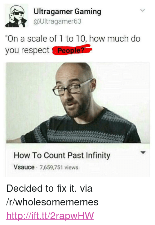 """On A Scale Of 1 To 10: Ultragamer Gaming  @Ultragamer63  """"On a scale of 1 to 10, how much do  you respect People?  How To Count Past Infinity  Vsauce 7,659,751 views <p>Decided to fix it. via /r/wholesomememes <a href=""""http://ift.tt/2rapwHW"""">http://ift.tt/2rapwHW</a></p>"""