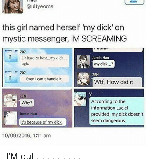 Mysticism: @ultyeoms  this girl named herself my dick' on  mystic messenger, iM SCREAMING  707  T Ur hard to beat...my dick...  Jumin Han  ugh  my dick...?  707  ZEN  Even I can't handle it.  Wtf. How did it  According to the  Why?  nformation Lucie  Jumin Han  provided, my dick doesn't  seem dangerous.  It's because of my dick.  10/09/2016, 1:11 am I'M out . . . . . . . . .