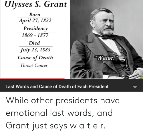 "throat cancer: Ulysses S. Grant  Born  April 27, 1822  Presidency  1869-1877  Died  July 23, 1885  Cause of Death  ""Water.""  Throat Cancer  Last Words and Cause of Death of Each President While other presidents have emotional last words, and Grant just says w a t e r."