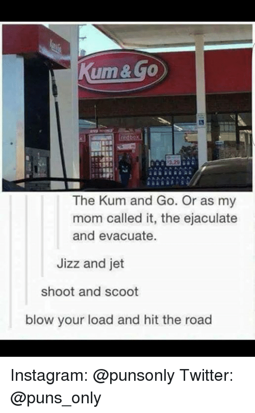 Instagram, Jizz, and Puns: um & GO  The Kum and Go. Or as my  mom called it, the ejaculate  and evacuate.  Jizz and jet  shoot and scoot  blow your load and hit the road Instagram: @punsonly Twitter: @puns_only