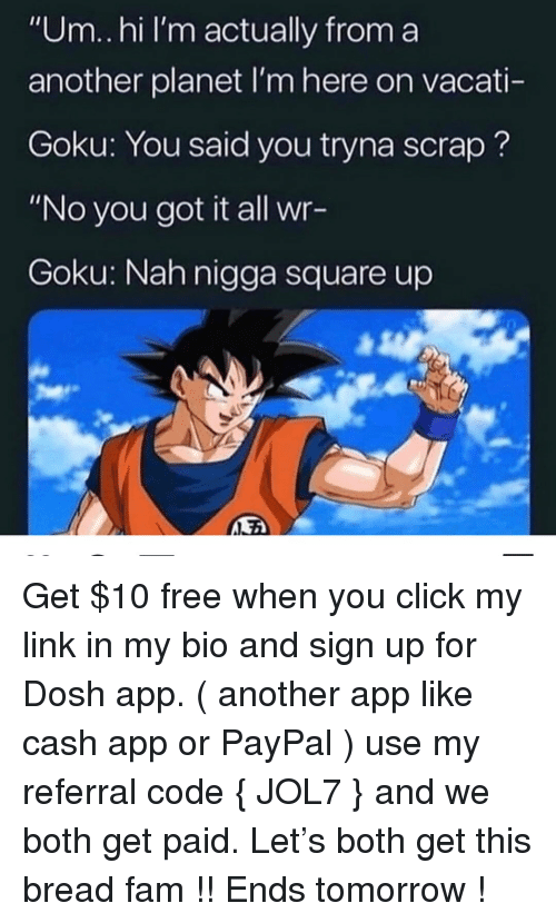 "Square Up: ""Um.hi I'm actually from a  another planet I'm here on vacati-  Goku: You said you tryna scrap?  ""No you got it all wr-  Goku: Nah nigga square up Get $10 free when you click my link in my bio and sign up for Dosh app. ( another app like cash app or PayPal ) use my referral code { JOL7 } and we both get paid. Let's both get this bread fam !! Ends tomorrow !"