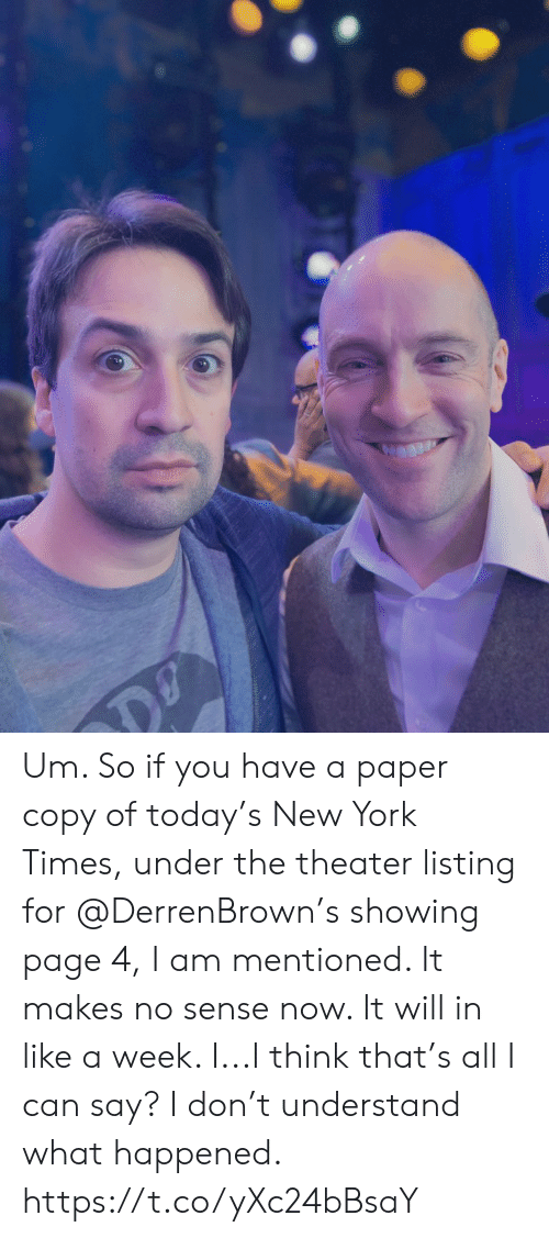 New York Times: Um.  So if you have a paper copy of today's New York Times, under the theater listing for @DerrenBrown's showing page 4, I am mentioned.  It makes no sense now.  It will in like a week.  I...I think that's all I can say? I don't understand what happened. https://t.co/yXc24bBsaY