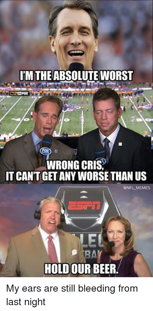 Beer, Memes, and Nfl: UM THE ABSOLUTE WORST  WRONG CRIS,  IT CANT GET ANY WORSE THAN US  @NFL MEMES  EL  HOLD OUR BEER My ears are still bleeding from last night