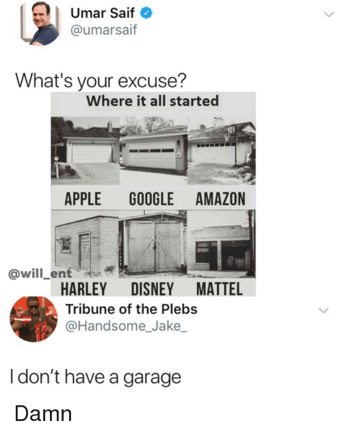 saif: | Umar Saif  @umarsaif  What's your excuse?  Where it all started  APPLE GOOGLE AMAZON  @will_ent  HARLEY DISNEY MATTEL  Tribune of the Plebs  @Handsome_Jake  I don't have a garage Damn