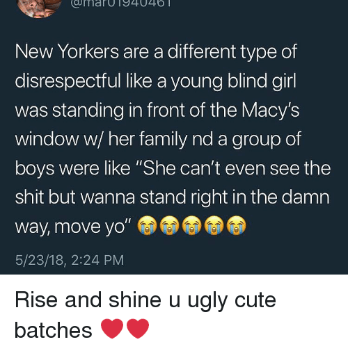"""Rise And Shine: umarOT94046  New Yorkers are a different type of  disrespectful like a young blind girl  was standing in front of the Macy's  window w/ her family nd a group of  boys were like """"She can't even see the  shit but wanna stand right in the damn  way, move yo""""  5/23/18, 2:24 PM Rise and shine u ugly cute batches ❤️❤️"""