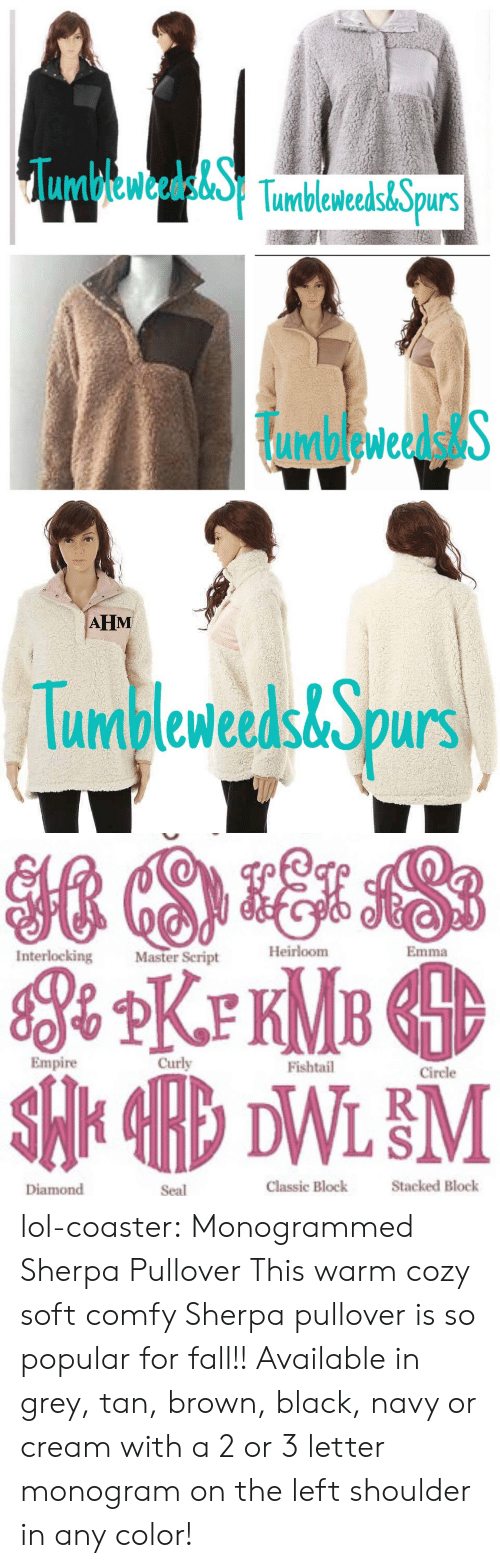 Empire: umbleweeds& purs  umbleweedstS   AHM  Tumbleweeds&Spurs   Heirloom  Emma  Interlocking  Master Script  Empire  Curly  Fishtail  Circle  Diamond  Seal  Classic Block  Stacked Block lol-coaster:      Monogrammed Sherpa Pullover       This warm cozy soft comfy Sherpa pullover is so popular for fall!! Available in grey, tan, brown, black, navy or cream with a 2 or 3 letter monogram on the left shoulder in any color!