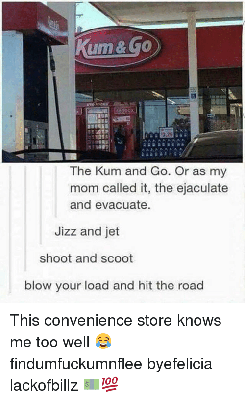 Jizz, The Road, and Mom: ume.  The Kum and Go. Or as my  mom called it, the ejaculate  and evacuate.  Jizz and jet  shoot and scoot  blow your load and hit the road This convenience store knows me too well 😂 findumfuckumnflee byefelicia lackofbillz 💵💯