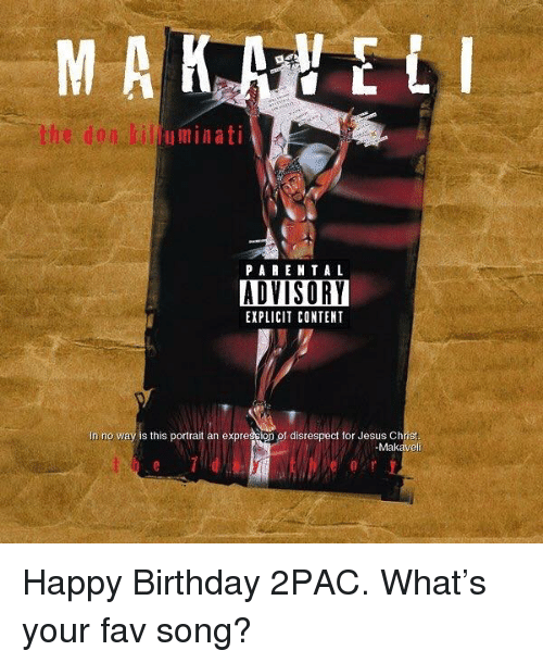 Birthday, Jesus, and Happy Birthday: uminati  PA RENT A L  ADVISORY  EXPLICIT CONTENT  In no way is this portrait an expression of disrespect for Jesus Christ  -Makaveli Happy Birthday 2PAC.  What's your fav song?