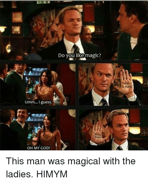 God, Memes, and Oh My God: Umm... I guess.  OH MY GOD!  Do you like magic? This man was magical with the ladies. HIMYM