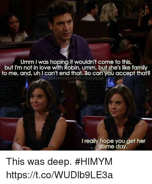 Family, Love, and Memes: Umm I was hoping it wouldn't come to this,  but I'm not in love with Robin, umm, but she's like family  to me, and, uh l can't end that. So can you accept that?  otherthefanpage  Ohowi met you  nst  I really hope you get her  some day This was deep. #HIMYM https://t.co/WUDlb9LE3a