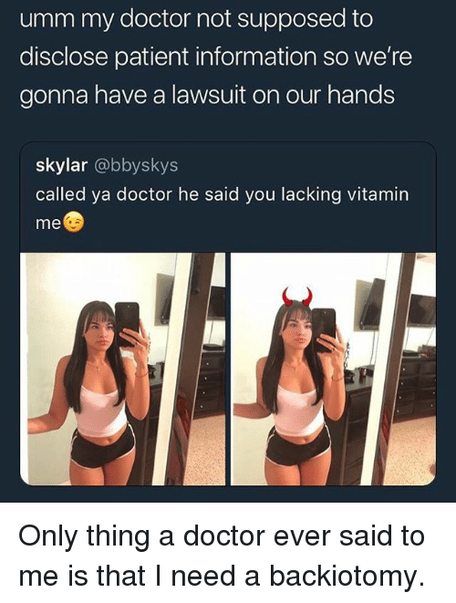 Doctor, Memes, and Information: umm my doctor not supposed to  disclose patient information so we're  gonna have a lawsuit on our hands  skylar @bbyskys  called ya doctor he said you lacking vitamin  me Only thing a doctor ever said to me is that I need a backiotomy.