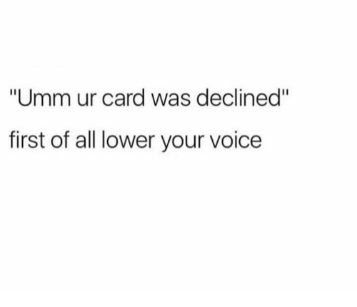 "Voice, All, and First: ""Umm ur card was declined""  first of all lower your voice"