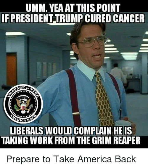 grim reapers: UMM. YEAAT THIS POINT  IF PRESIDENT TRUMP CURED CANCER  ARE  RICA  LIBERALS WOULD COMPLAIN HE IS  TAKING WORK FROM THE GRIM REAPER Prepare to Take America Back