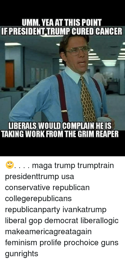 grim reapers: UMM. YEAAT THIS POINT  IF PRESIDENT TRUMPCURED CANCER  LIBERALS WOULD COMPLAIN HE IS  TAKING WORK FROM THE GRIM REAPER 🙄. . . . maga trump trumptrain presidenttrump usa conservative republican collegerepublicans republicanparty ivankatrump liberal gop democrat liberallogic makeamericagreatagain feminism prolife prochoice guns gunrights