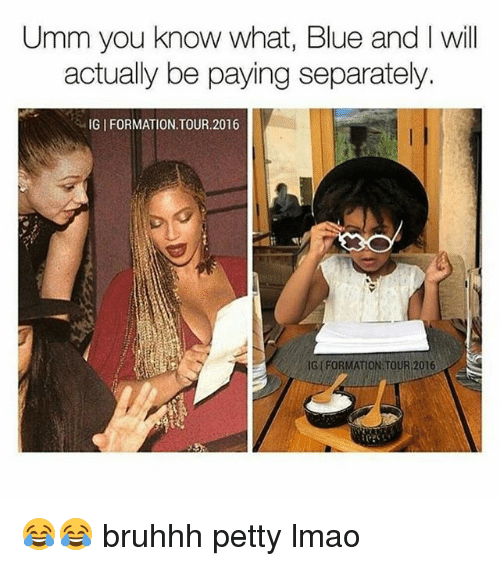 Lmao, Memes, and Petty: Umm you know what, Blue and I will  actually be paying separately.  IG I FORMATION.TOUR.2016  FORMATION TOUR 2016 😂😂 bruhhh petty lmao