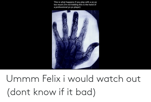 Ummm: Ummm Felix i would watch out (dont know if it bad)