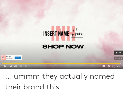 Ummm: ... ummm they actually named their brand this