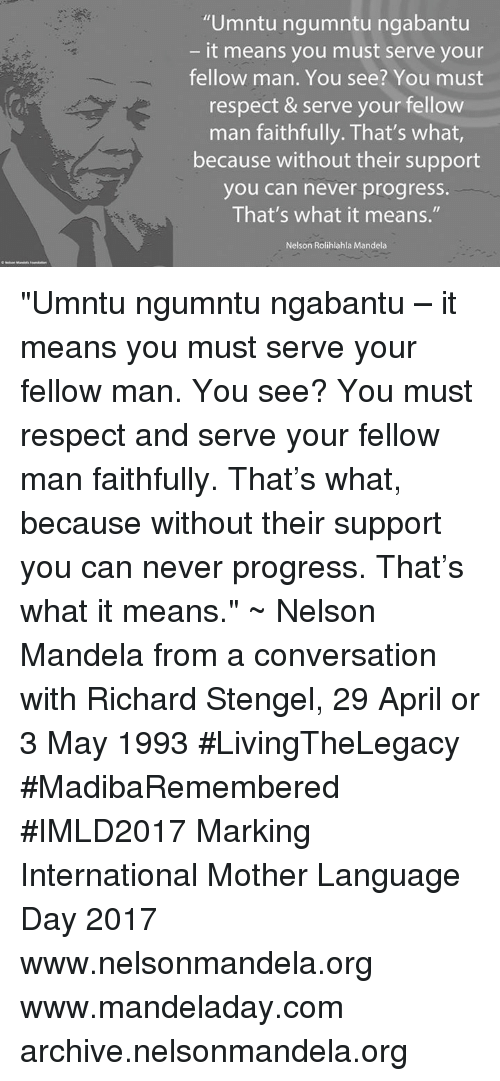 "Memes, Nelson Mandela, and Respect: ""Umntu ngumntu ngabantu  it means you must serve your  fellow man. You see? You must  respect & serve your fellow  man faithfully. That's what  because without their support  you can never progress.  That's what it means.""  Nelson Rolihlahla Mandela ""Umntu ngumntu ngabantu – it means you must serve your fellow man. You see? You must respect and serve your fellow man faithfully. That's what, because without their support you can never progress. That's what it means."" ~ Nelson Mandela from a conversation with Richard Stengel, 29 April or 3 May 1993 #LivingTheLegacy #MadibaRemembered #IMLD2017   Marking International Mother Language Day 2017  www.nelsonmandela.org www.mandeladay.com archive.nelsonmandela.org"